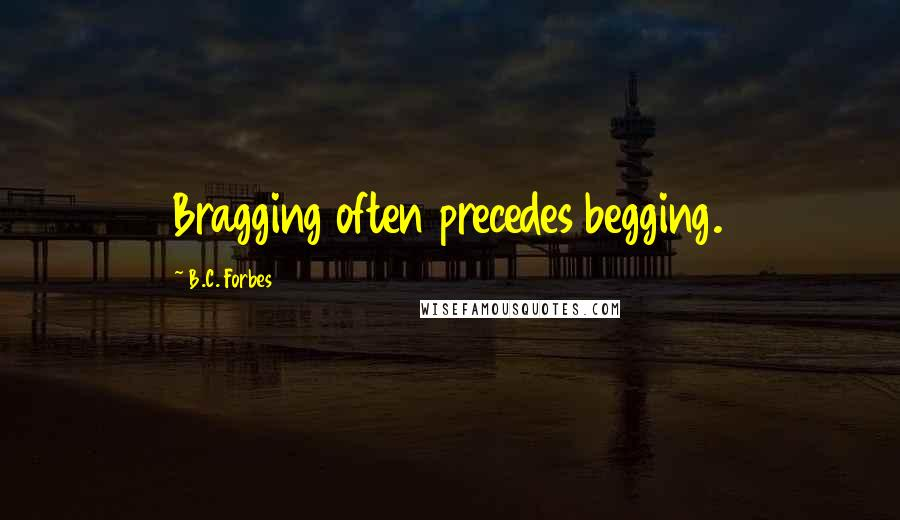 B.C. Forbes quotes: Bragging often precedes begging.