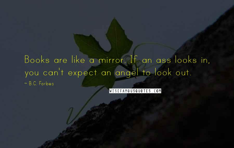 B.C. Forbes quotes: Books are like a mirror. If an ass looks in, you can't expect an angel to look out.