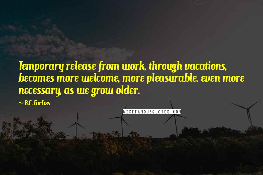 B.C. Forbes quotes: Temporary release from work, through vacations, becomes more welcome, more pleasurable, even more necessary, as we grow older.