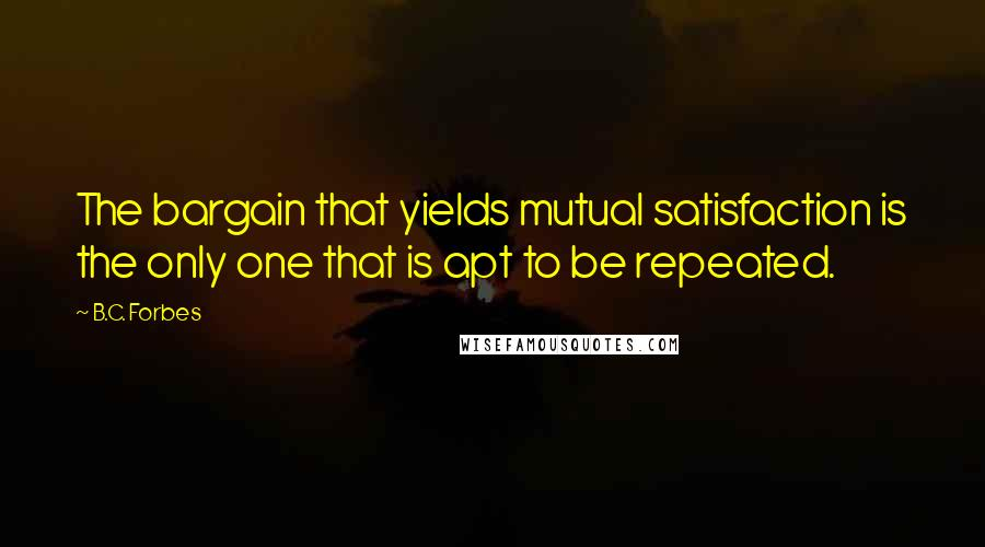 B.C. Forbes quotes: The bargain that yields mutual satisfaction is the only one that is apt to be repeated.