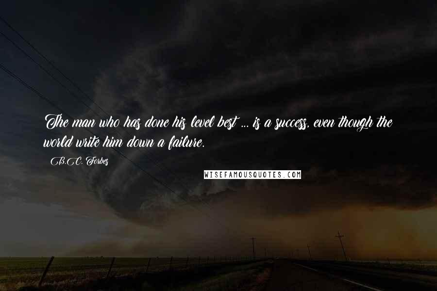 B.C. Forbes quotes: The man who has done his level best ... is a success, even though the world write him down a failure.
