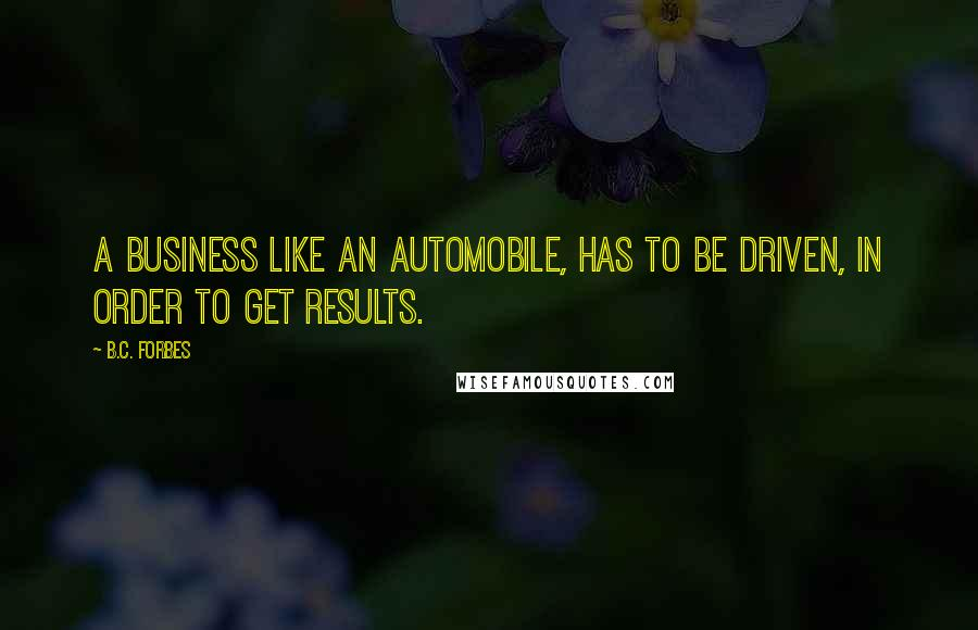 B.C. Forbes quotes: A business like an automobile, has to be driven, in order to get results.