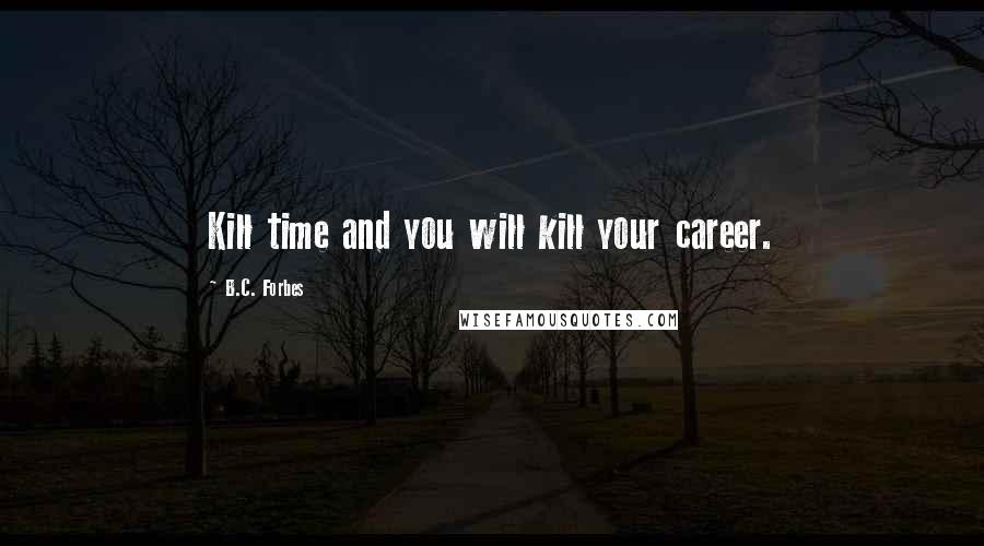 B.C. Forbes quotes: Kill time and you will kill your career.