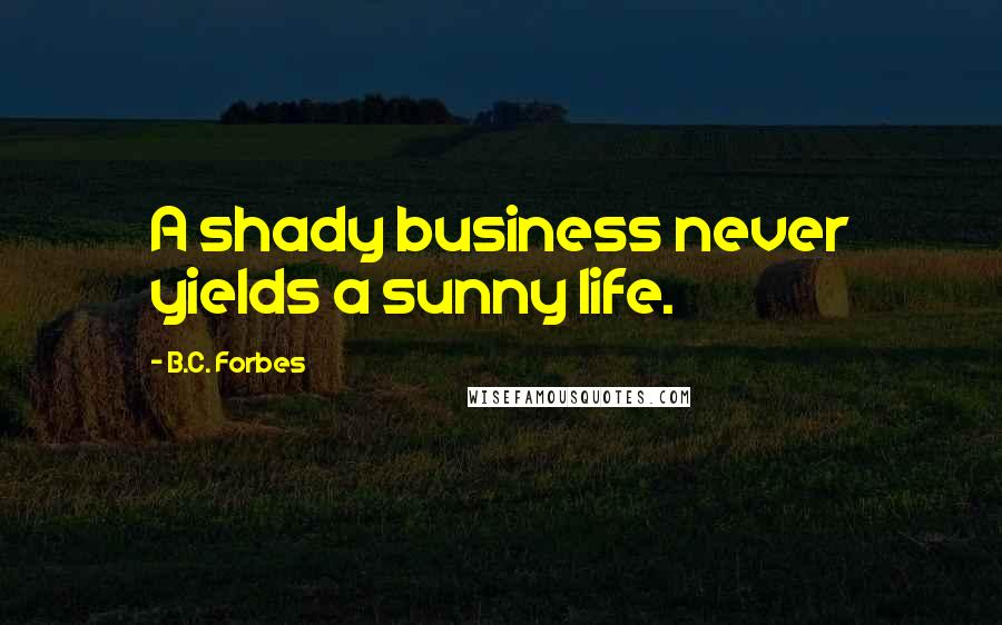 B.C. Forbes quotes: A shady business never yields a sunny life.