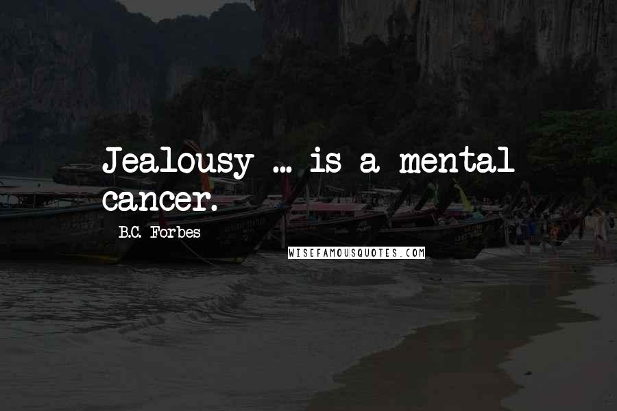 B.C. Forbes quotes: Jealousy ... is a mental cancer.