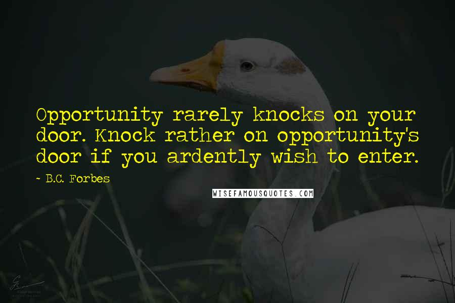 B.C. Forbes quotes: Opportunity rarely knocks on your door. Knock rather on opportunity's door if you ardently wish to enter.