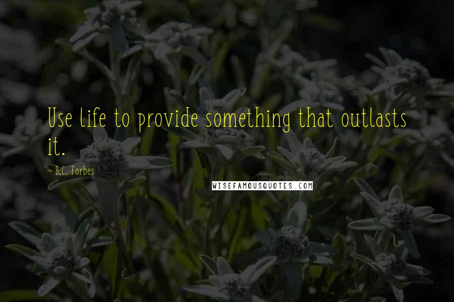 B.C. Forbes quotes: Use life to provide something that outlasts it.