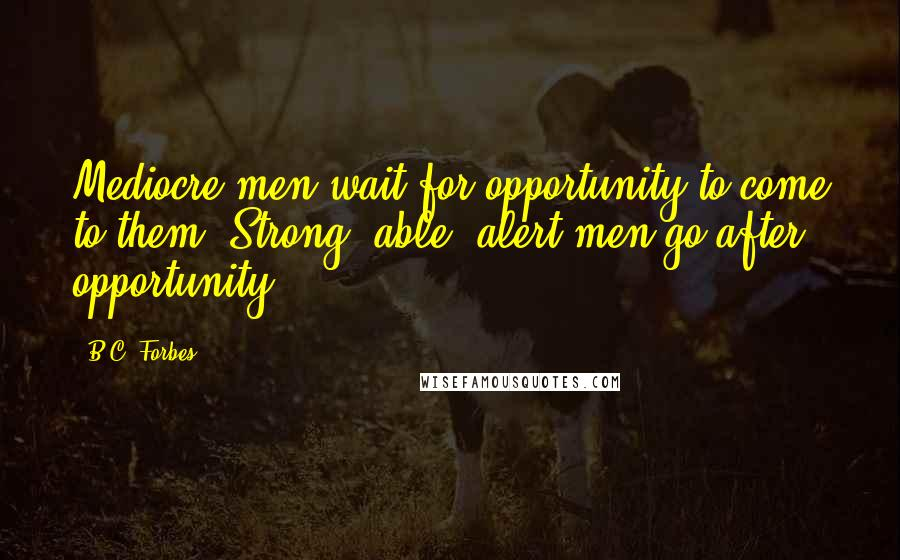 B.C. Forbes quotes: Mediocre men wait for opportunity to come to them. Strong, able, alert men go after opportunity.