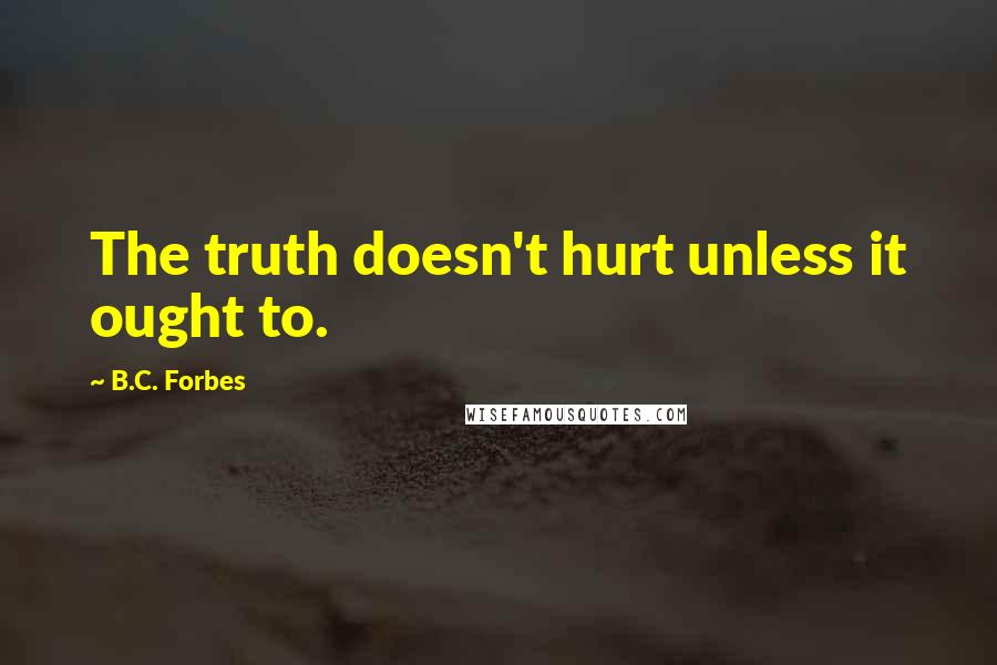 B.C. Forbes quotes: The truth doesn't hurt unless it ought to.