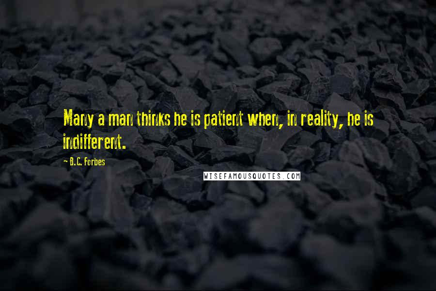 B.C. Forbes quotes: Many a man thinks he is patient when, in reality, he is indifferent.