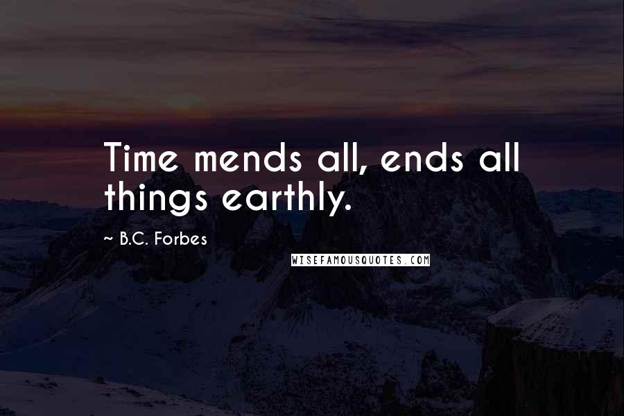 B.C. Forbes quotes: Time mends all, ends all things earthly.