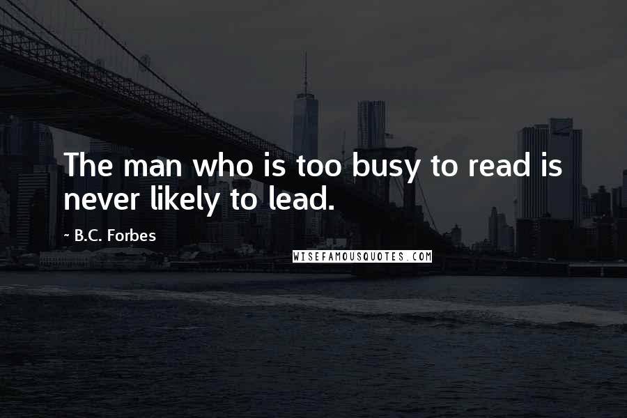B.C. Forbes quotes: The man who is too busy to read is never likely to lead.