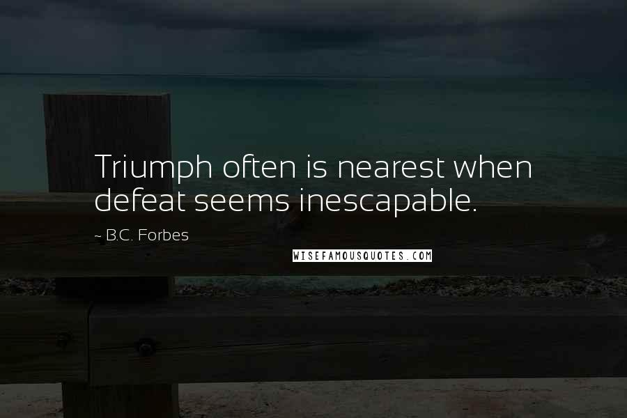 B.C. Forbes quotes: Triumph often is nearest when defeat seems inescapable.
