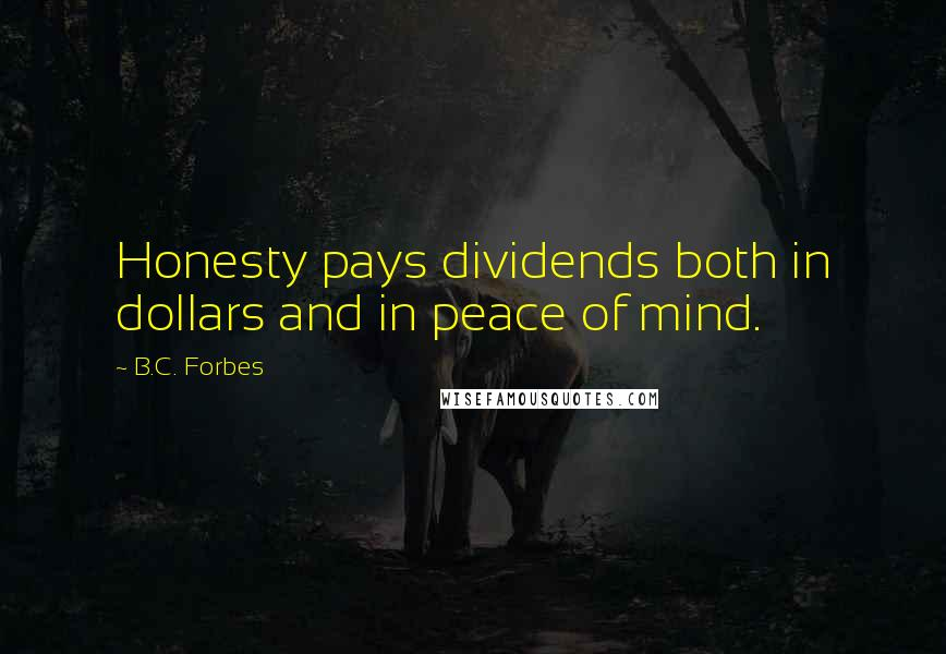 B.C. Forbes quotes: Honesty pays dividends both in dollars and in peace of mind.
