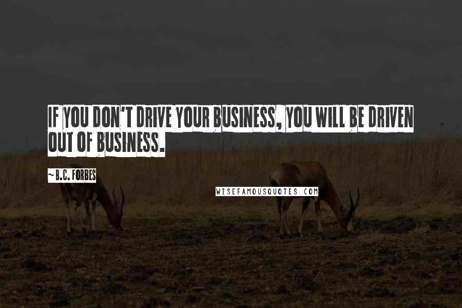 B.C. Forbes quotes: If you don't drive your business, you will be driven out of business.