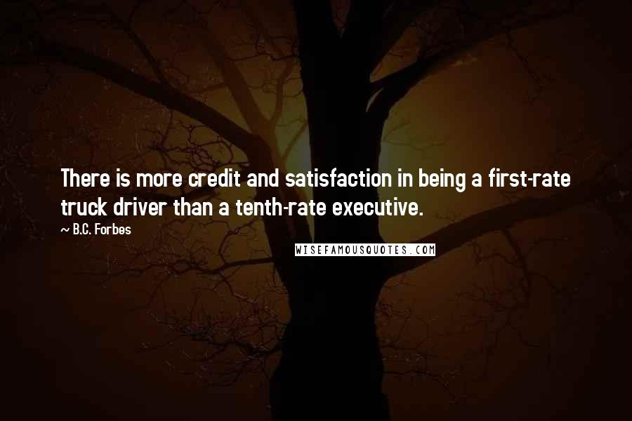 B.C. Forbes quotes: There is more credit and satisfaction in being a first-rate truck driver than a tenth-rate executive.