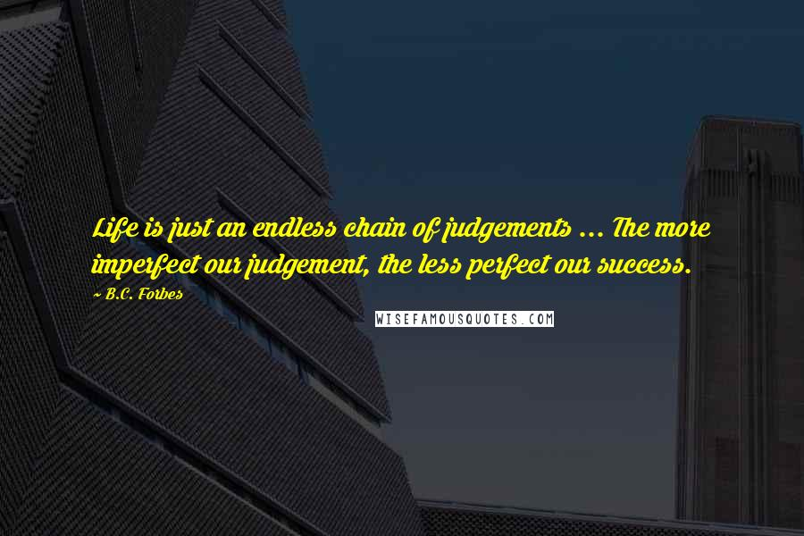 B.C. Forbes quotes: Life is just an endless chain of judgements ... The more imperfect our judgement, the less perfect our success.