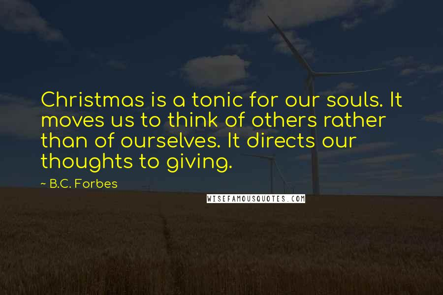 B.C. Forbes quotes: Christmas is a tonic for our souls. It moves us to think of others rather than of ourselves. It directs our thoughts to giving.