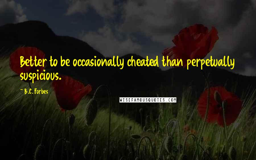 B.C. Forbes quotes: Better to be occasionally cheated than perpetually suspicious.