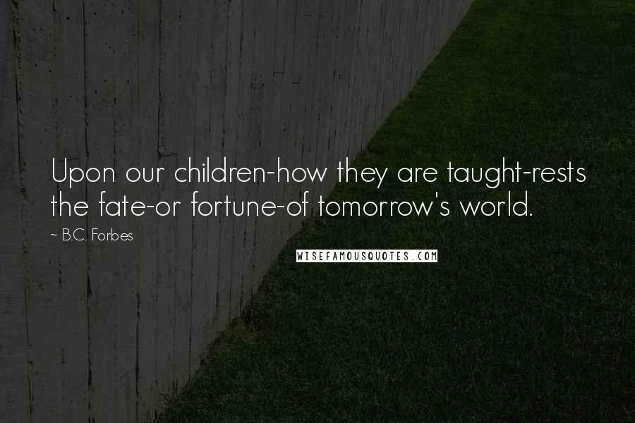 B.C. Forbes quotes: Upon our children-how they are taught-rests the fate-or fortune-of tomorrow's world.