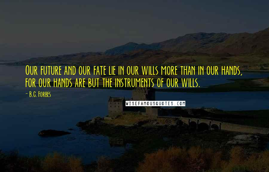 B.C. Forbes quotes: Our future and our fate lie in our wills more than in our hands, for our hands are but the instruments of our wills.