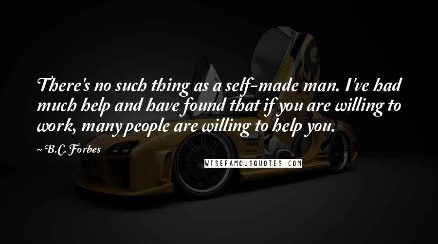 B.C. Forbes quotes: There's no such thing as a self-made man. I've had much help and have found that if you are willing to work, many people are willing to help you.