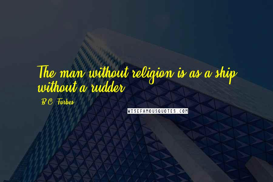 B.C. Forbes quotes: The man without religion is as a ship without a rudder.