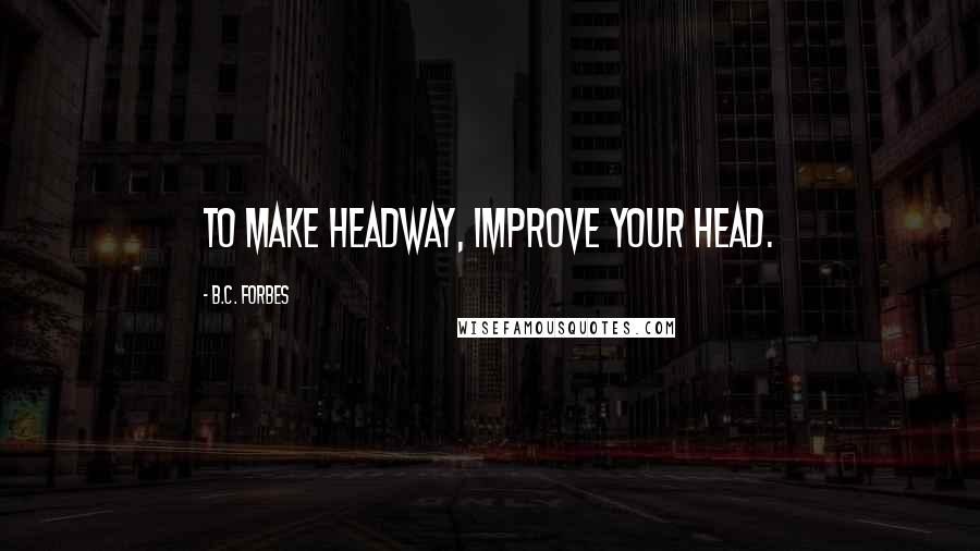 B.C. Forbes quotes: To make headway, improve your head.