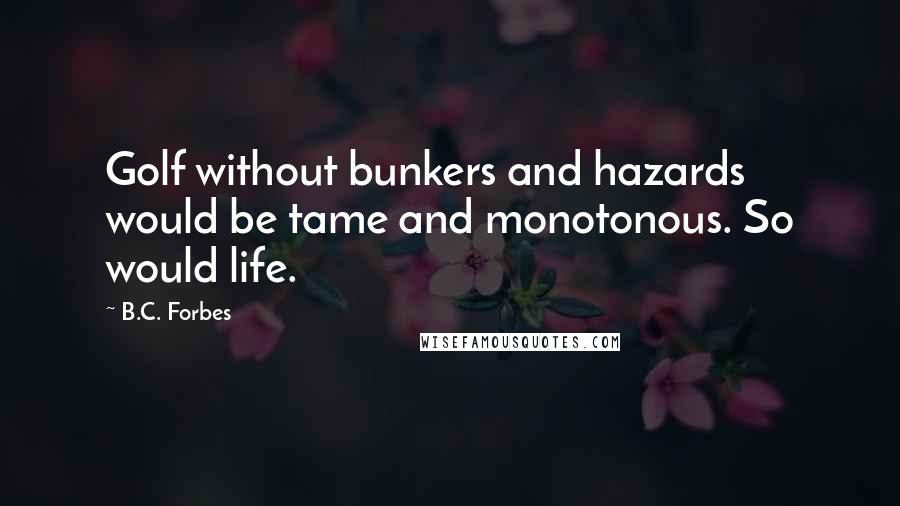 B.C. Forbes quotes: Golf without bunkers and hazards would be tame and monotonous. So would life.