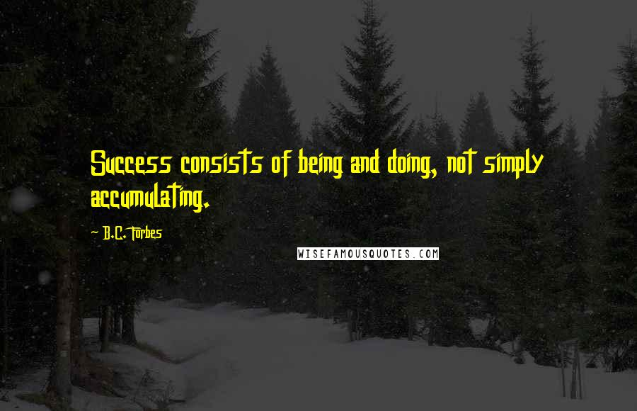 B.C. Forbes quotes: Success consists of being and doing, not simply accumulating.