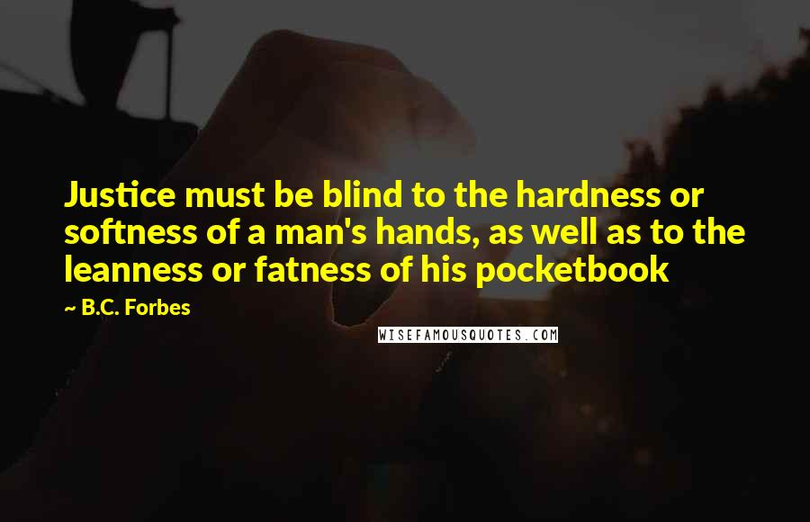 B.C. Forbes quotes: Justice must be blind to the hardness or softness of a man's hands, as well as to the leanness or fatness of his pocketbook