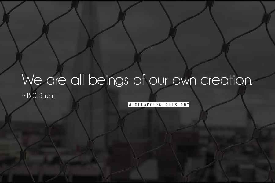 B.C. Sirrom quotes: We are all beings of our own creation.