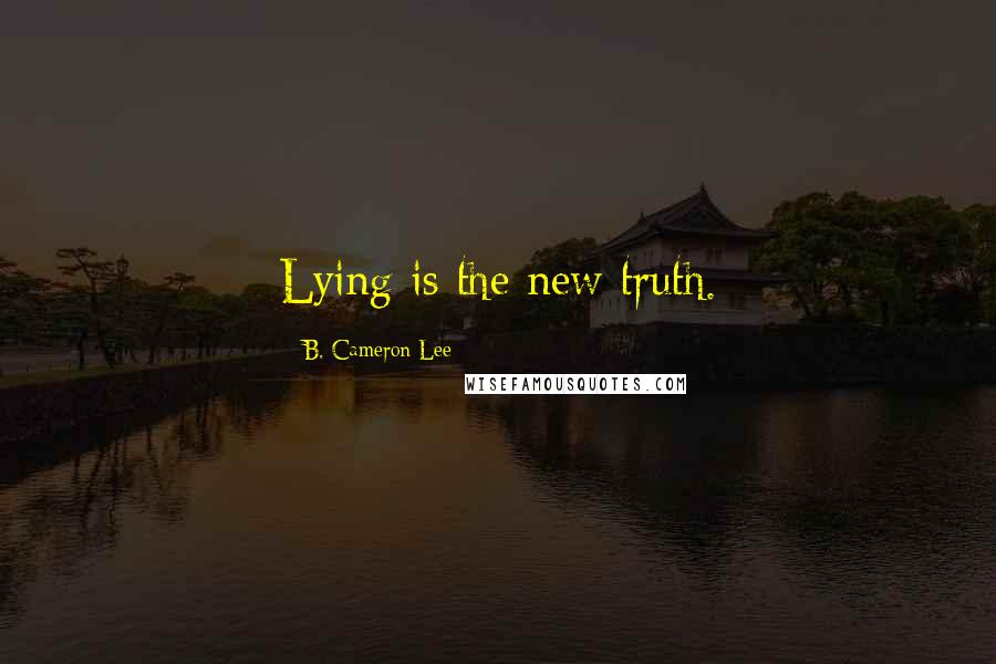 B. Cameron Lee quotes: Lying is the new truth.
