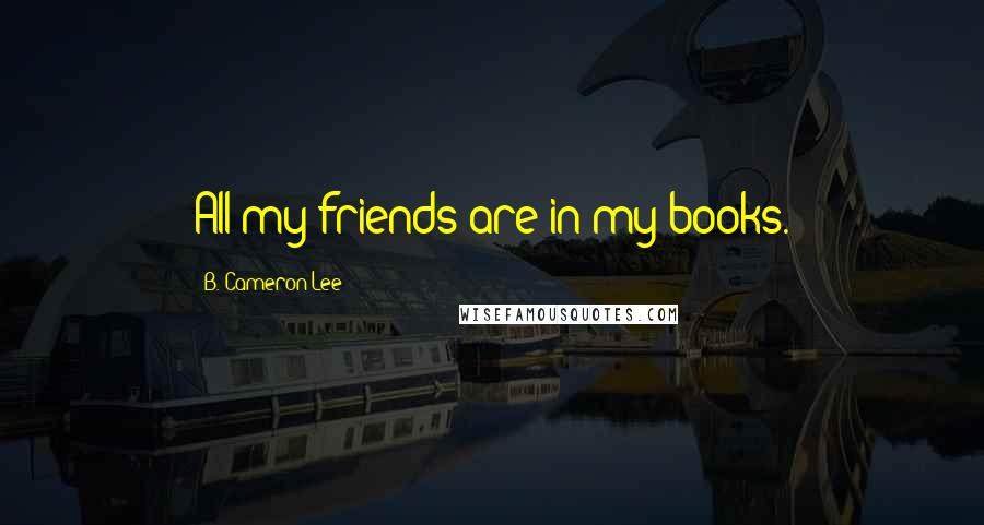 B. Cameron Lee quotes: All my friends are in my books.
