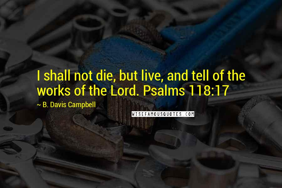 B. Davis Campbell quotes: I shall not die, but live, and tell of the works of the Lord. Psalms 118:17