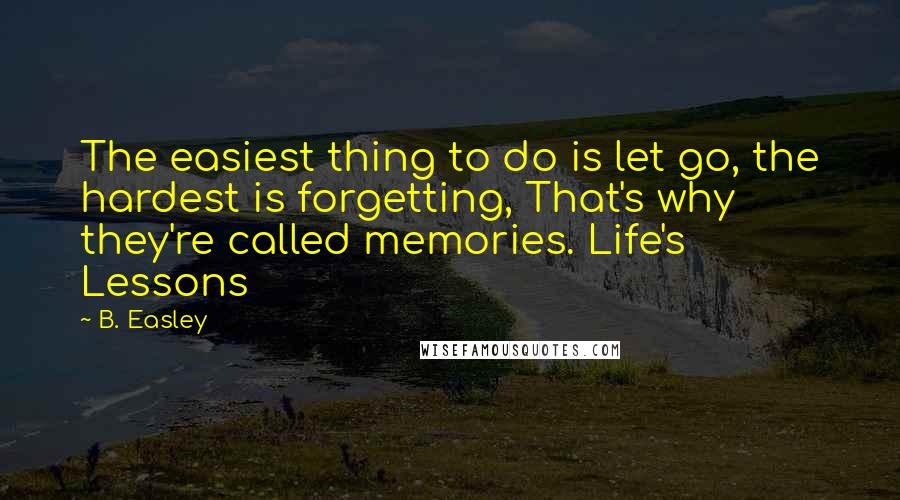 B. Easley quotes: The easiest thing to do is let go, the hardest is forgetting, That's why they're called memories. Life's Lessons