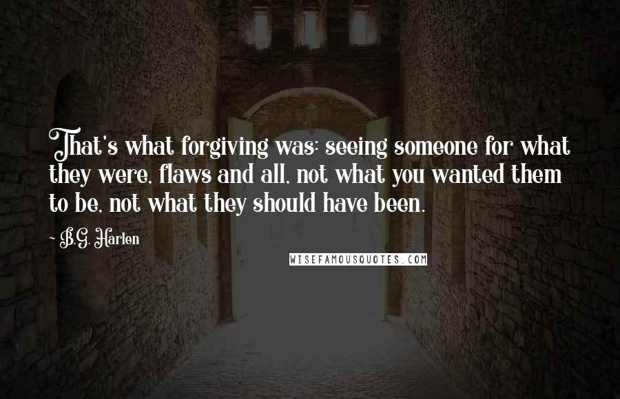 B.G. Harlen quotes: That's what forgiving was: seeing someone for what they were, flaws and all, not what you wanted them to be, not what they should have been.