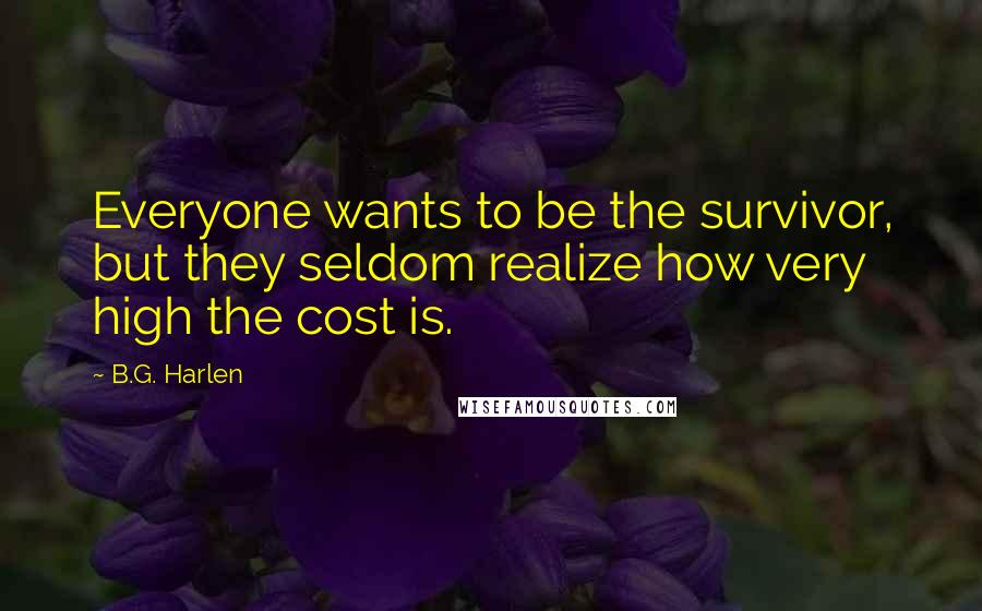 B.G. Harlen quotes: Everyone wants to be the survivor, but they seldom realize how very high the cost is.