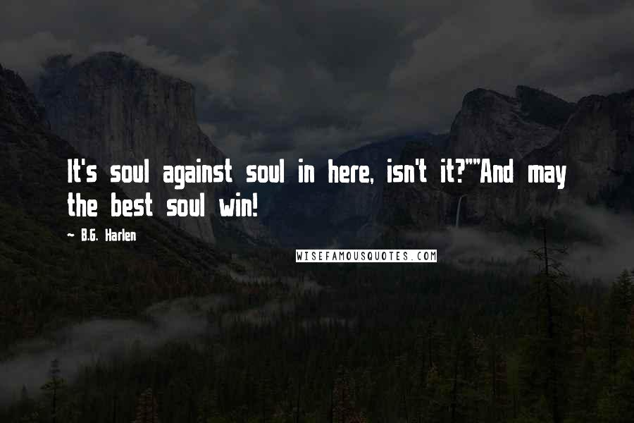 """B.G. Harlen quotes: It's soul against soul in here, isn't it?""""""""And may the best soul win!"""