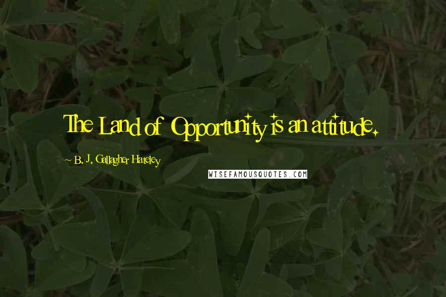 B. J. Gallagher Hateley quotes: The Land of Opportunity is an attitude.