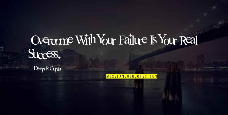 B J Gupta Quotes By Deepak Gupta: Overcome With Your Failure Is Your Real Success.