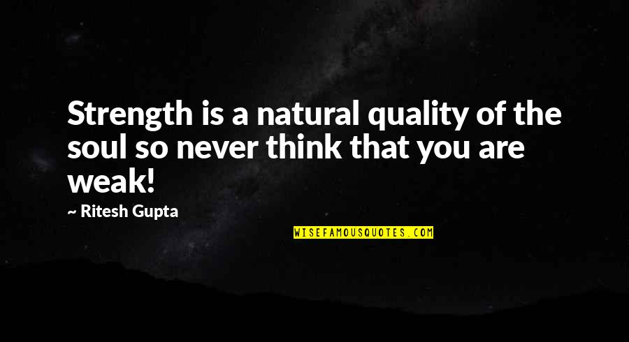 B J Gupta Quotes By Ritesh Gupta: Strength is a natural quality of the soul