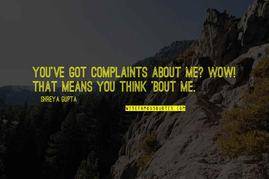 B J Gupta Quotes By Shreya Gupta: You've got complaints about me? wow! that means