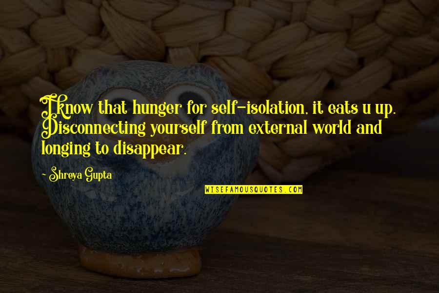B J Gupta Quotes By Shreya Gupta: I know that hunger for self-isolation, it eats