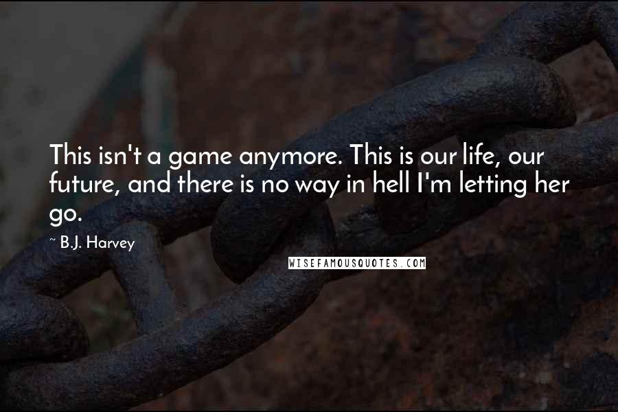 B.J. Harvey quotes: This isn't a game anymore. This is our life, our future, and there is no way in hell I'm letting her go.