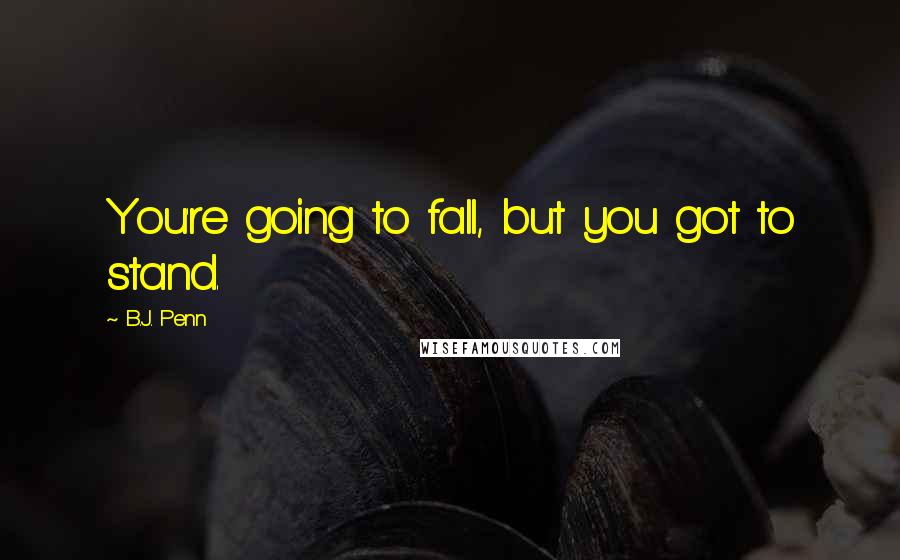 B.J. Penn quotes: You're going to fall, but you got to stand.