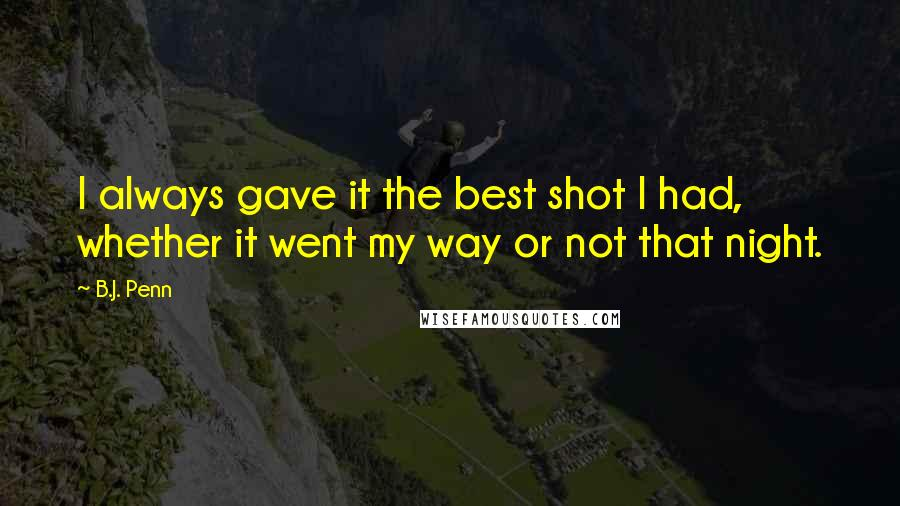 B.J. Penn quotes: I always gave it the best shot I had, whether it went my way or not that night.
