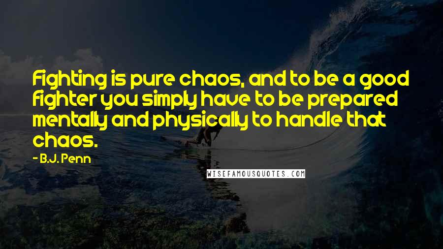 B.J. Penn quotes: Fighting is pure chaos, and to be a good fighter you simply have to be prepared mentally and physically to handle that chaos.