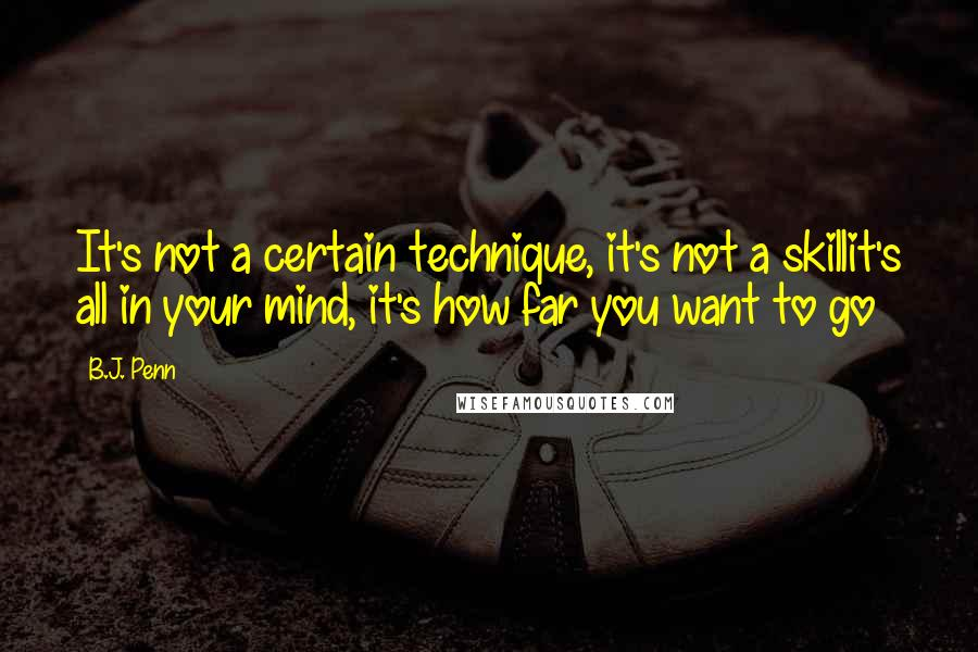 B.J. Penn quotes: It's not a certain technique, it's not a skillit's all in your mind, it's how far you want to go