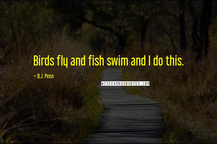 B.J. Penn quotes: Birds fly and fish swim and I do this.